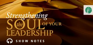 Strengthening the Soul of Your Leadership podcast Show Notes