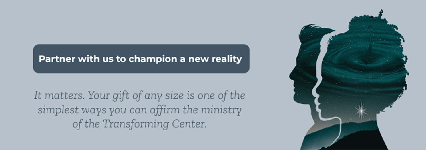 Partner with us to champion a new reality. It matters. Your gift of any size is one of the simplest ways you can affirm the ministry of the Transforming Center.