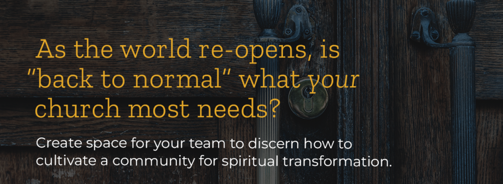 As the world re-opens, is back to normal what your church most needs? Create space for your team to discern how to cultivate a community for spiritual transformation.