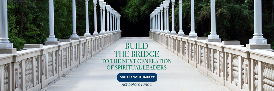 Help us build the bridge to the next generation of spiritual leaders