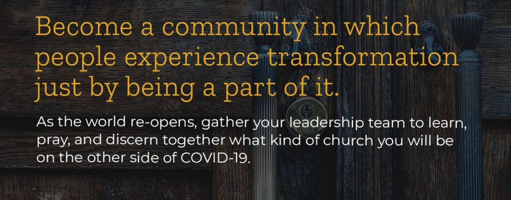 As the world re-opens, gather your leadership team to learn, pray, and discern together what kind of church you will be on the other side of COVID-19.